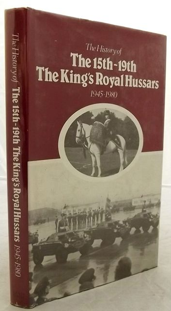 THE HISTORY OF THE 15TH/19TH THE KING'S ROYAL HUSSARS 1945-1980.